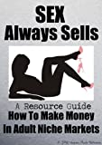 SEX Always Sells A Resource Guide: How To Make Money In Adult Niche Markets