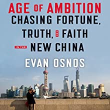 Age of Ambition: Chasing Fortune, Truth and Faith in the New China Audiobook by Evan Osnos Narrated by Evan Osnos, George Backman