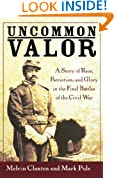 Uncommon Valor: A Story of Race, Patriotism, and Glory in the Final Battles of the Civil War