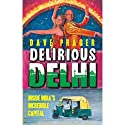 Delirious Delhi: Inside India's Incredible Capital