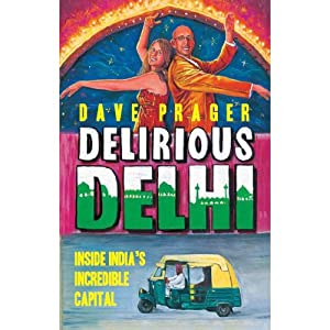 Delirious Delhi: Inside India's Incredible Capital | [Dave Prager]