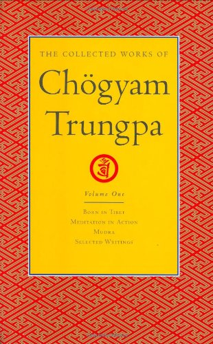 The Collected Works of Chogyam Trungpa, Volume 1: Born in Tibet - Meditation in Action - Mudra - Selected Writings: Born in Tibet, Meditation in ... in Action, Mudra and Selected Writings v. 1