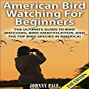 American Bird Watching for Beginners, 2nd Edition: The Ultimate Guide to Bird Watching, Bird Identification, and the Top Bird Species in America Audiobook by Johnny Pale Narrated by Millian Quinteros