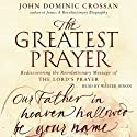 The Greatest Prayer: Rediscovering the Revolutionary Message (       UNABRIDGED) by John Dominic Crossan Narrated by Walter Dixon