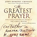 The Greatest Prayer: Rediscovering the Revolutionary Message | John Dominic Crossan
