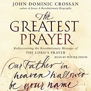The Greatest Prayer: Rediscovering the Revolutionary Message | [John Dominic Crossan]