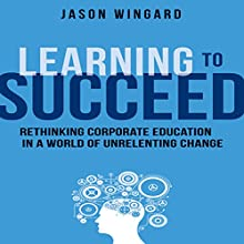Learning to Succeed: Rethinking Corporate Education in a World of Unrelenting Change (       UNABRIDGED) by Jason Wingard Narrated by Sean Pratt