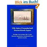 150 Jahre Freundschaft Deutschland-Japan: Vorträge, die im Jahre 2011 in der Deutsch-Japanischen Gesellschaft...