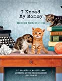By Francesco Marciuliano I Knead My Mommy: And Other Poems by Kittens