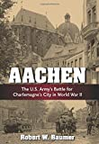 Aachen: The U.S. Armys Battle for Charlemagnes City in World War II