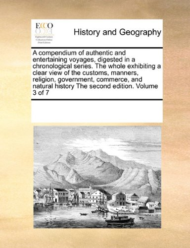 A compendium of authentic and entertaining voyages, digested in a chronological series. The whole exhibiting a clear view of the customs, manners, ... history  The second edition. Volume 3 of 7