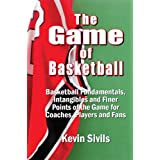 The Game of Basketball: Basketball Fundamentals, Intangibles and Finer Points of the Game for Coaches, Players and Fans ~ Kevin Sivils