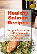 Healthy Salmon Recipes: Healthy Asian, Grilled, Mexican, Pastas, Thai, Salads, and More (The Best Healthy Recipes)