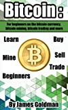 Bitcoin: For beginners on the bitcoin currency, bitcoin mining, bitcoin trading and more (bitcoin,bitcoin currency, bitcoin mining, bitcoin book,bitcoin trading, bitcoin for beginners)