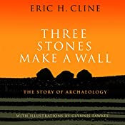Three Stones Make a Wall: The Story of Archaeology | [Eric H. Cline]