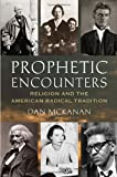 Prophetic Encounters: Religion and the American Radical Tradition