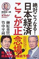 絶対こうなる!日本経済ここが正念場! (田原総一朗責任編集 オフレコ!BOOKS )