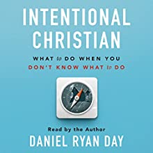 Intentional Christian: What to Do When You Don't Know What to Do Audiobook by Daniel Ryan Day Narrated by Daniel Ryan Day