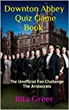 Downton Abbey Quiz Game Book: The Unofficial Fan Challenge- The Aristocrats (Downton Abbey Quiz Games Book 1) (English Edition)