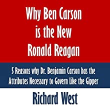 Why Ben Carson Is the New Ronald Reagan: 5 Reasons Why Dr. Benjamin Carson Has the Attributes Necessary to Govern Like the Gipper (       UNABRIDGED) by Richard West Narrated by Dave Wright