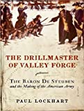 The Drillmaster of Valley Forge: The Baron De Steuben and the Making of the American Army The Drill