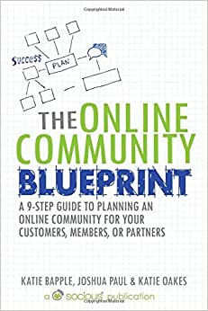 The Online Community Blueprint: A 9-Step Guide To Planning An Online Community For Your Customers, Members, Or Partners