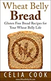 Wheat Belly Bread: Gluten Free Bread Recipes for Your Wheat Belly Life (Wheat Belly Diet Series)