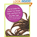 How to Create the Perfect Cut, Shape, Color, and Perm for Any Hair Type: Secrets and Techniques from a Master...