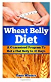 Wheat Belly Diet: A Guaranteed Program to Get a Flat Belly In 30 Days!
