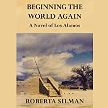 Beginning the World Again: A Novel of Los Alamos (       UNABRIDGED) by Roberta Silman Narrated by Linda Henning