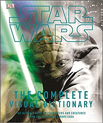 Star Wars: The Complete Visual Dictionary - The Ultimate Guide to Characters and Creatures from the Entire Star Wars Saga written by David West Reynolds
