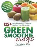 Gabrielle Raiz Green Smoothie Magic - 132+ Delicious Green Smoothie Recipes That Trim And Slim