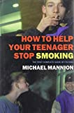 How To Help Your Teenager Stop Smoking: The First Complete Guide Of Its Kind
