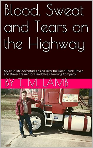 Blood, Sweat and Tears on the Highway: My True Life Adventures as an Over the Road Truck Driver and Driver Trainer for Harold Ives Trucking Company