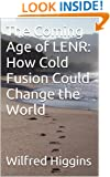 The Coming Age of LENR: How Cold Fusion Could Change the World