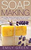 Soap Making: How To Make Natural Handmade Soap From Scratch - A Beginner's Guide For Making Organic Soaps - Includes 20 Easy Soap Making Recipes (Homemade Soap, Essential Oils)