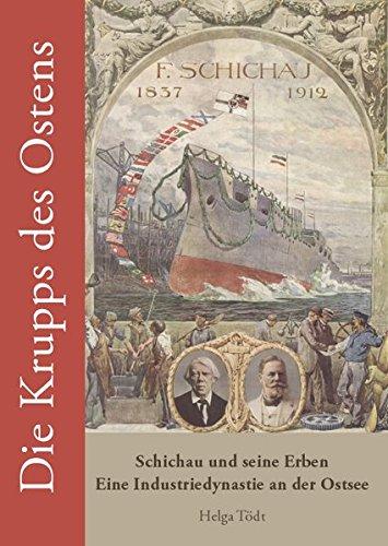 Die Krupps des Ostens: Schichau und seine Erben - Eine Industriedynastie an der Ostsee