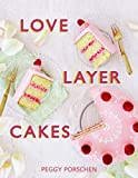 Peggy Porschen Love Layer Cakes: Over 30 Recipes and Decoration Ideas for Scrumptious Celebration Bakes