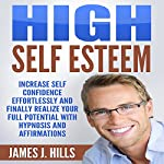 High Self Esteem: Increase Self Confidence Effortlessly and Finally Realize Your Full Potential with Hypnosis and Affirmations | James J. Hills