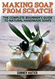 Making Soap from Scratch: The Complete Beginners Guide to Natural Handmade Soaps