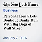 Personal Touch Lets Boutique Banks Run With Big Dogs of Wall Street | David Gelles