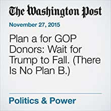 Plan A for GOP Donors: Wait for Trump to Fall. (There Is No Plan B.) (       UNABRIDGED) by Matea Gold, Robert Costa Narrated by Kristi Burns