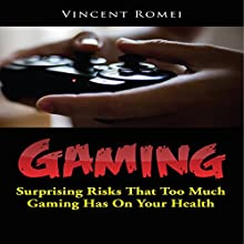 Gaming: Surprising Risks That Too Much Gaming Has on Your Health (       UNABRIDGED) by Vincent Romei Narrated by Gary Gunther