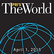 The World, April 01, 2015  by Marco Werman Narrated by Marco Werman