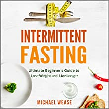 Intermittent Fasting: Simple but Effective Dieting to Lose Weight and Live Longer | Livre audio Auteur(s) : Michael Wease Narrateur(s) : Gene Blake