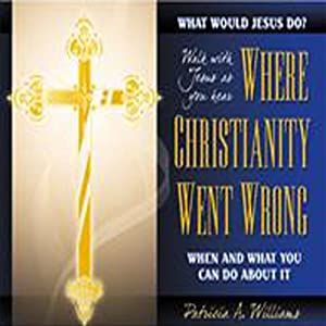 Where Christianity Went Wrong, When, and What You Can Do About It | [Patricia A. Williams]