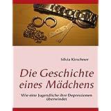"""Die Geschichte eines M�dchens: Wie eine Jugendliche ihre Depressionen �berwindetvon """"Silvia Kirschner"""""""