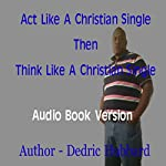 Act Like a Single Christian Then Think Like a Single Christian | Dedric Hubbard