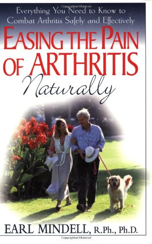 Easing The Pain Of Arthritis Naturally: Everything You Need To Know To Combat Arthritis Safely And Effectively