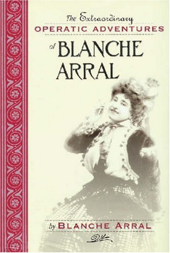 The Extraordinary Operatic Adventures of Blanche Arral (Opera Biography Series, No. 15), Blanche Arral